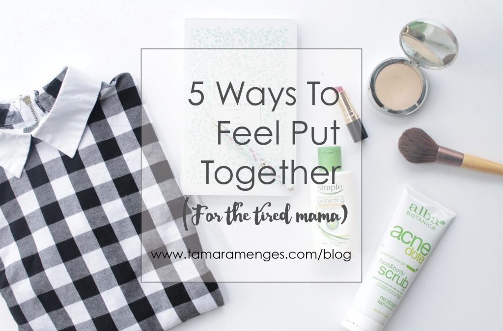 Five Ways To Feel Put Together For The Tired Mama